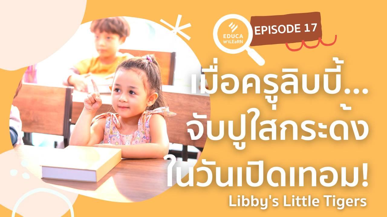 EDUCA พา LEaRN EP17.: เมื่อครูลิบบี้ จับปูใส่กระด้ง ในวันเปิดเทอม Libby's Little Tigers