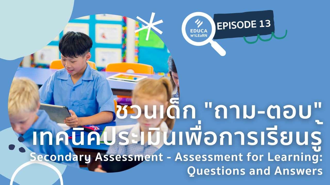 EDUCA พา LEaRN EP13.: ชวนเด็กถาม-ตอบ เทคนิคประเมินเพื่อการเรียนรู้ Secondary Assessment – Assessment for Learning Question and answers
