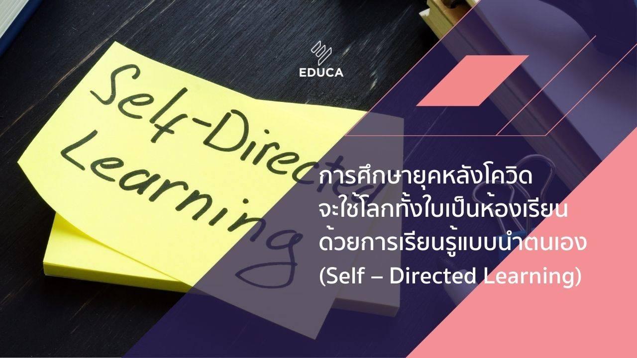 การศึกษายุคหลังโควิดจะใช้โลกทั้งใบเป็นห้องเรียน ด้วยการเรียนรู้แบบนำตนเอง (Self–Directed Learning)