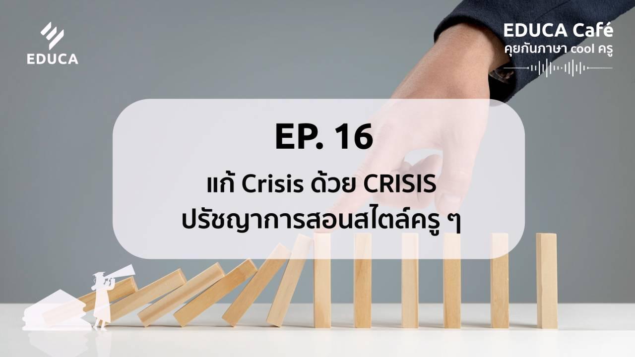 EDUCA Cafe Podcast: แก้ Crisis ด้วย CRISIS ปรัชญาการสอนสไตล์ครูๆ