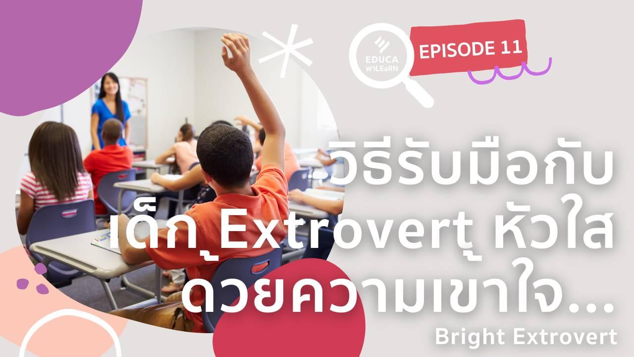 EDUCA พา LEaRN EP11.: วิธีรับมือกับเด็ก Extrovert หัวใส ด้วยความเข้าใจ Bright Extrovert