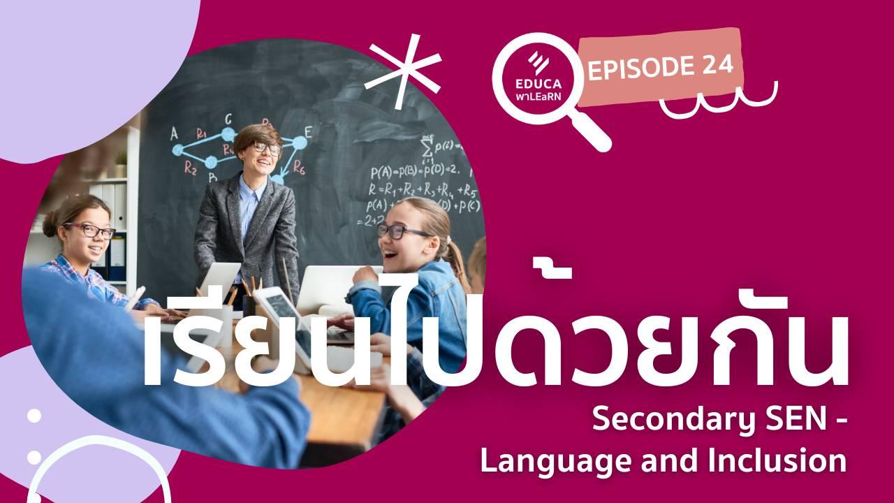 EDUCA พา LEaRN EP24.: เรียนไปด้วยกัน Secondary SEN - Language and Inclusion