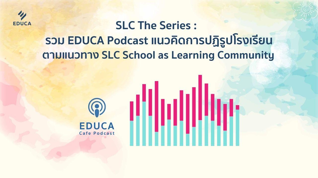 รวม EDUCA Podcast แนวคิดการปฏิรูปโรงเรียนตามแนวทาง SLC School as Learning Community