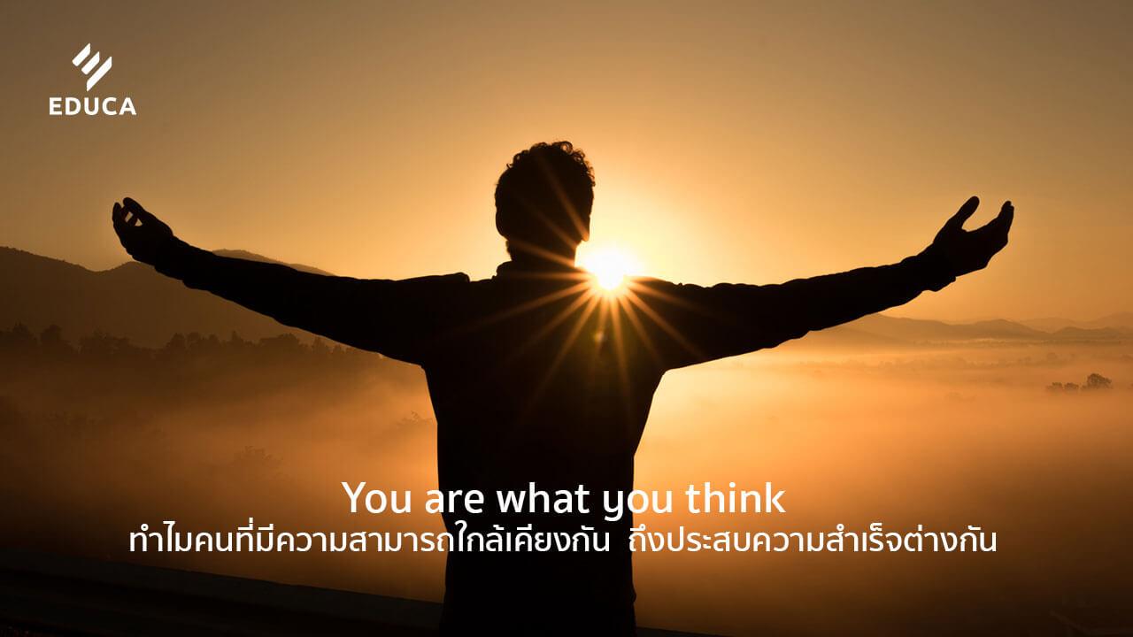 You are what you think ทำไมคนที่มีความสามารถใกล้เคียงกัน  ถึงประสบความสำเร็จต่างกัน