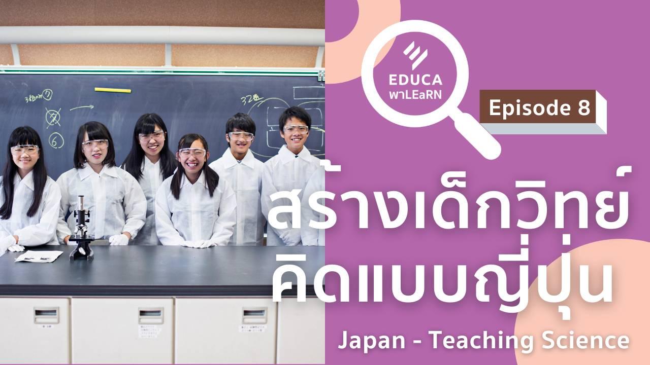 EDUCA พา LEaRN EP8.: สร้างเด็กวิทย์ คิดแบบญี่ปุ่น Japan-Teaching Science