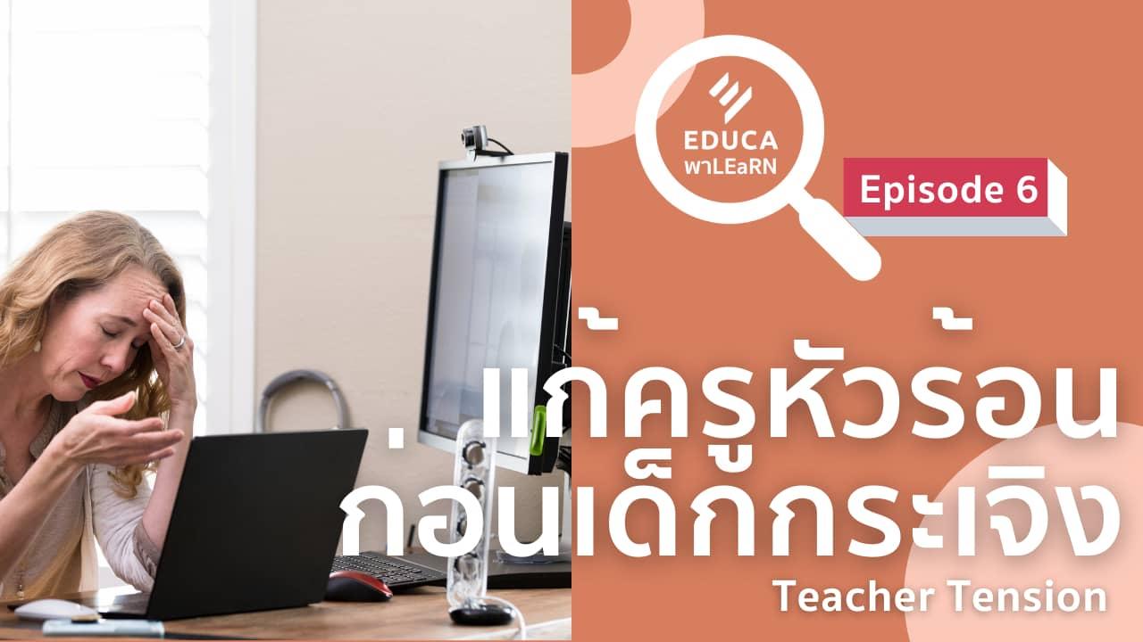 EDUCA พา LEaRN EP6.: แก้ครูหัวร้อน ก่อนนักเรียนกระเจิง Teacher tension